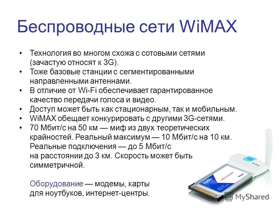 Беспроводные сети WiMAX Технология во многом схожа с сотовыми сетями (зачастую относят к 3G). Тоже базовые станции с сегментированными направленными антеннами. В отличие от Wi-Fi обеспечивает гарантированное качество передачи голоса и видео. Доступ м