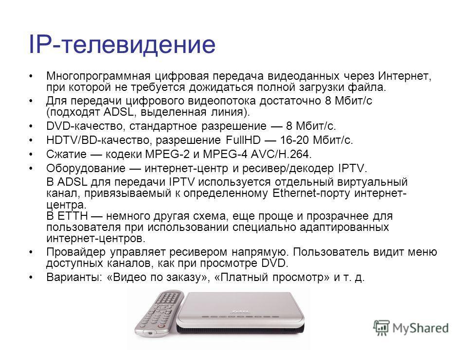 IP-телевидение Многопрограммная цифровая передача видеоданных через Интернет, при которой не требуется дожидаться полной загрузки файла. Для передачи цифрового видеопотока достаточно 8 Мбит/с (подходят ADSL, выделенная линия). DVD-качество, стандартн
