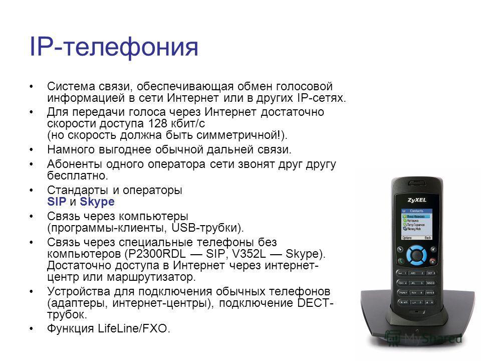 IP-телефония Cистема связи, обеспечивающая обмен голосовой информацией в сети Интернет или в других IP-сетях. Для передачи голоса через Интернет достаточно скорости доступа 128 кбит/с (но скорость должна быть симметричной!). Намного выгоднее обычной