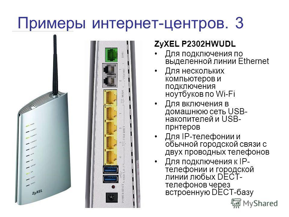 Примеры интернет-центров. 3 ZyXEL P2302HWUDL Для подключения по выделенной линии Ethernet Для нескольких компьютеров и подключения ноутбуков по Wi-Fi Для включения в домашнюю сеть USB- накопителей и USB- прнтеров Для IP-телефонии и обычной городской