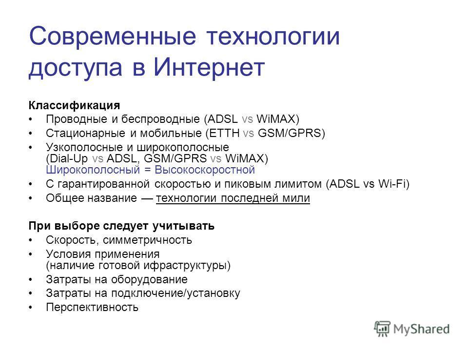Современные технологии доступа в Интернет Классификация Проводные и беспроводные (ADSL vs WiMAX) Стационарные и мобильные (ETTH vs GSM/GPRS) Узкополосные и широкополосные (Dial-Up vs ADSL, GSM/GPRS vs WiMAX) Широкополосный = Высокоскоростной С гарант