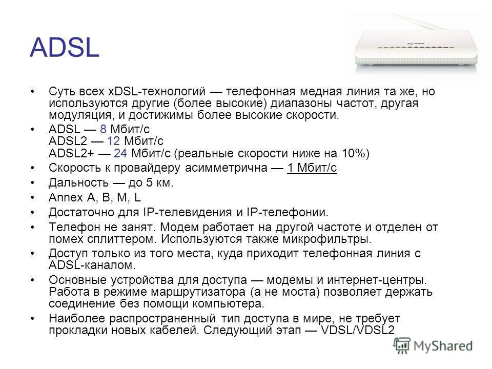 ADSL Суть всех хDSL-технологий телефонная медная линия та же, но используются другие (более высокие) диапазоны частот, другая модуляция, и достижимы более высокие скорости. ADSL 8 Мбит/с ADSL2 12 Мбит/с ADSL2+ 24 Мбит/с (реальные скорости ниже на 10%