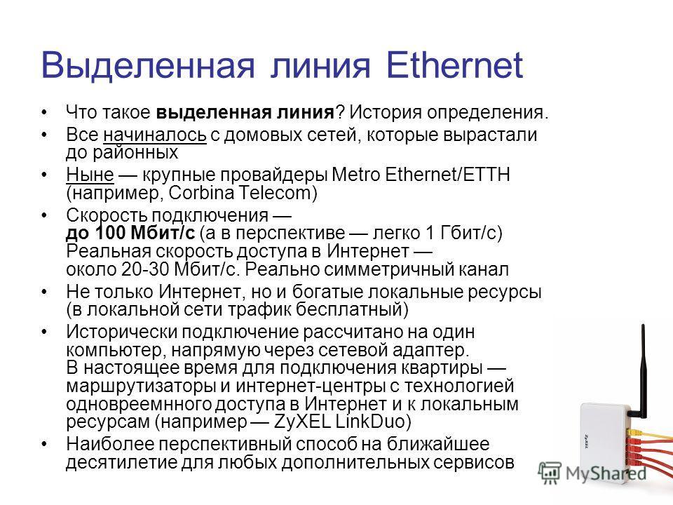 Выделенная линия Ethernet Что такое выделенная линия? История определения. Все начиналось с домовых сетей, которые вырастали до районных Ныне крупные провайдеры Metro Ethernet/ETTH (например, Corbina Telecom) Скорость подключения до 100 Мбит/с (а в п