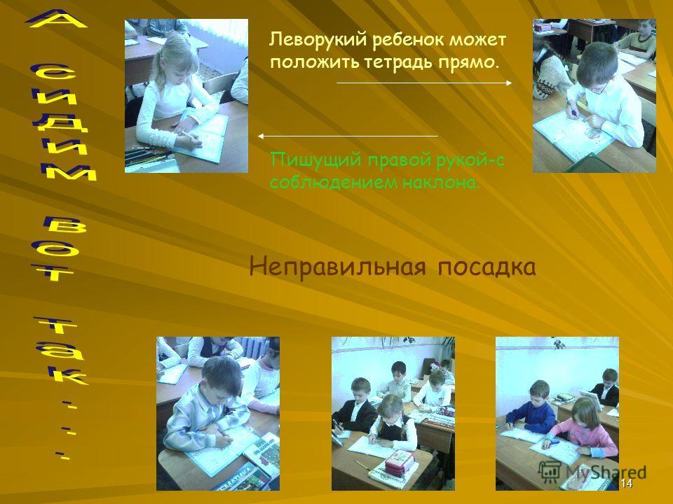 14 Леворукий ребенок может положить тетрадь прямо. Пишущий правой рукой-с соблюдением наклона. Неправильная посадка