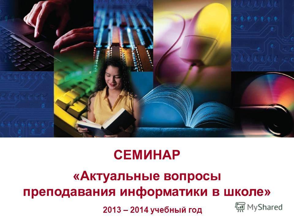 СЕМИНАР «Актуальные вопросы преподавания информатики в школе» 2013 – 2014 учебный год