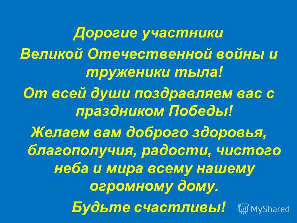 Дорогие участники Великой Отечественной войны и труженики тыла! От всей души поздравляем вас с праздником Победы! Желаем вам доброго здоровья, благополучия, радости, чистого неба и мира всему нашему огромному дому. Будьте счастливы!