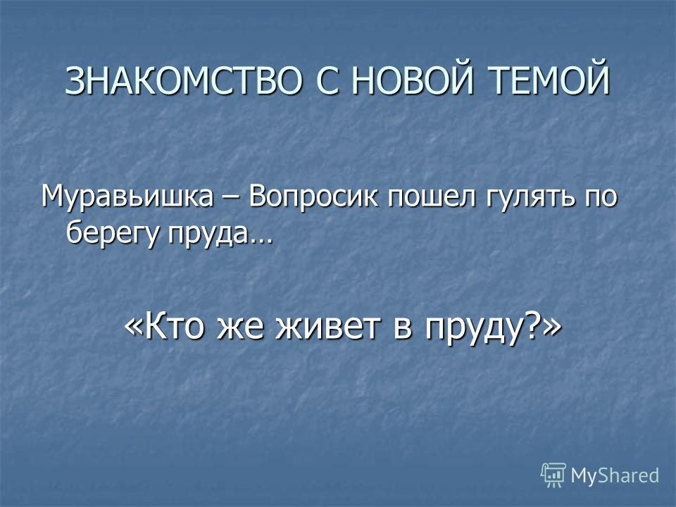ЗНАКОМСТВО С НОВОЙ ТЕМОЙ Муравьишка – Вопросик пошел гулять по берегу пруда… «Кто же живет в пруду?» «Кто же живет в пруду?»