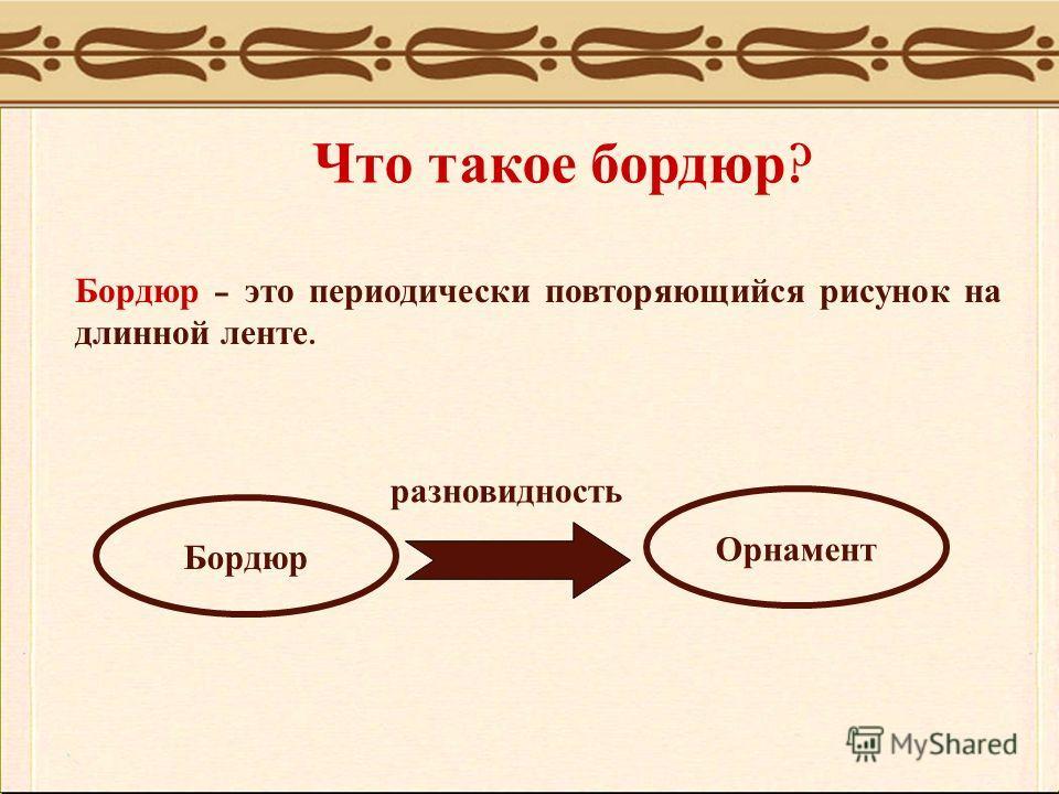 Что такое бордюр ? Бордюр – это периодически повторяющийся рисунок на длинной ленте. Бордюр Орнамент разновидность