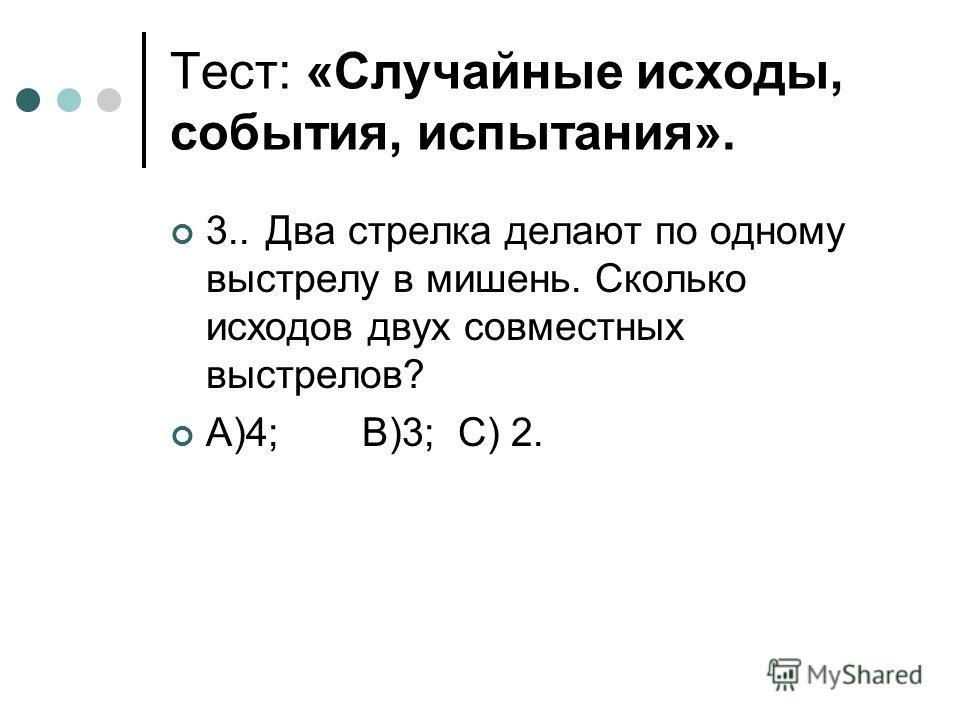 Тест: «Случайные исходы, события, испытания». 3..Два стрелка делают по одному выстрелу в мишень. Сколько исходов двух совместных выстрелов? А)4;В)3;С) 2.