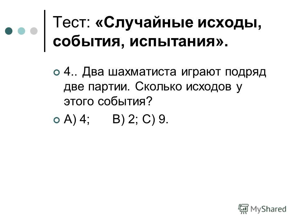 Тест: «Случайные исходы, события, испытания». 4..Два шахматиста играют подряд две партии. Сколько исходов у этого события? А) 4;В) 2;С) 9.