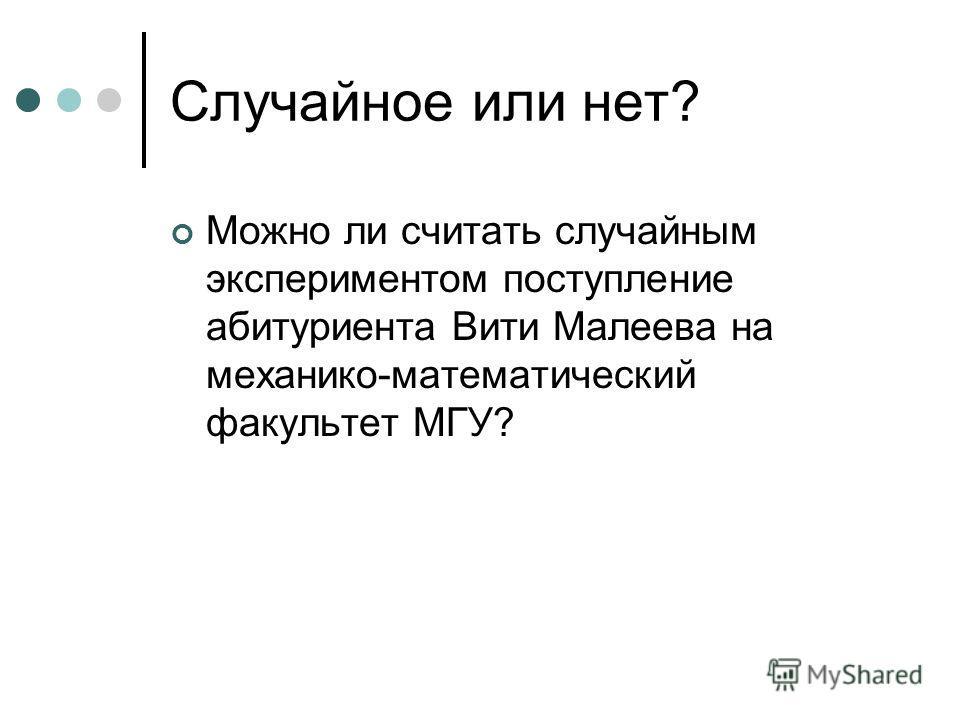 Случайное или нет? Можно ли считать случайным экспериментом поступление абитуриента Вити Малеева на механико-математический факультет МГУ?