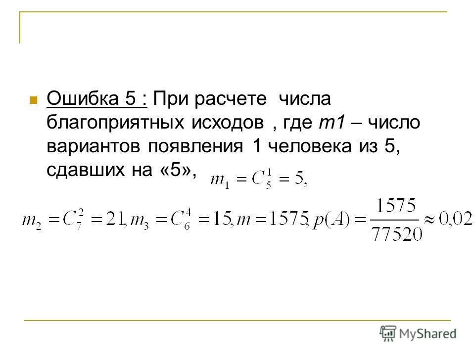 Ошибка 5 : При расчете числа благоприятных исходов, где m1 – число вариантов появления 1 человека из 5, сдавших на «5»,