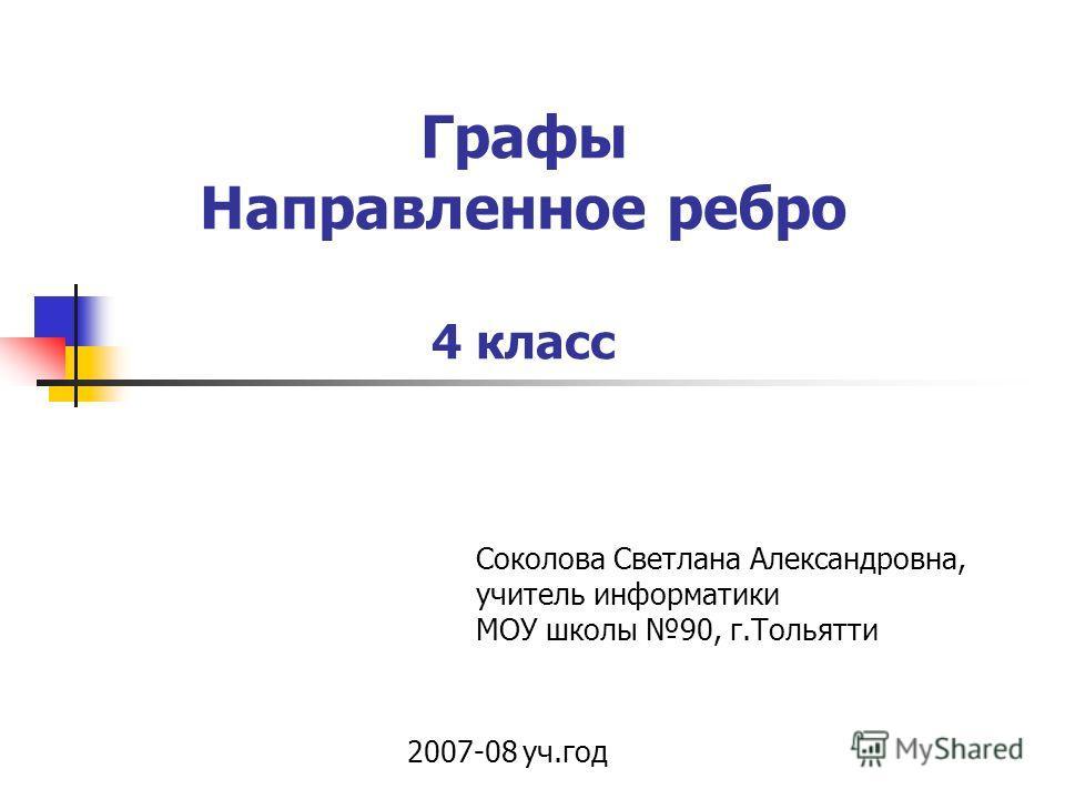 Графы Направленное ребро 4 класс 2007-08 уч.год Соколова Светлана Александровна, учитель информатики МОУ школы 90, г.Тольятти