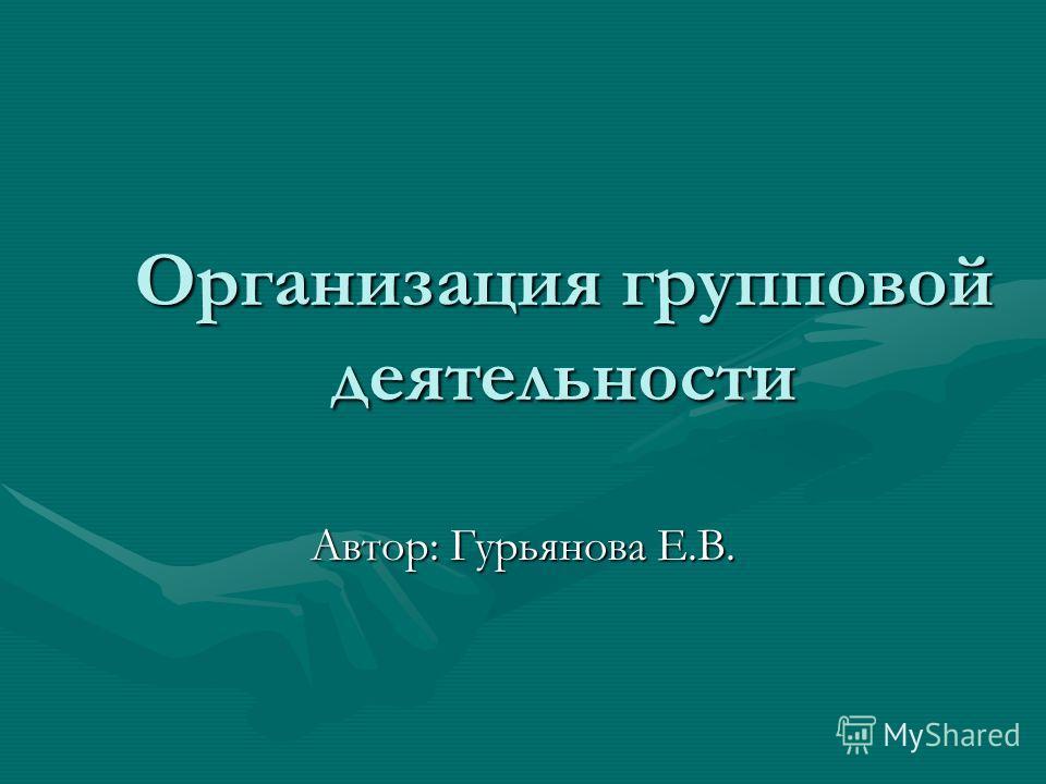 Организация групповой деятельности Автор: Гурьянова Е.В.