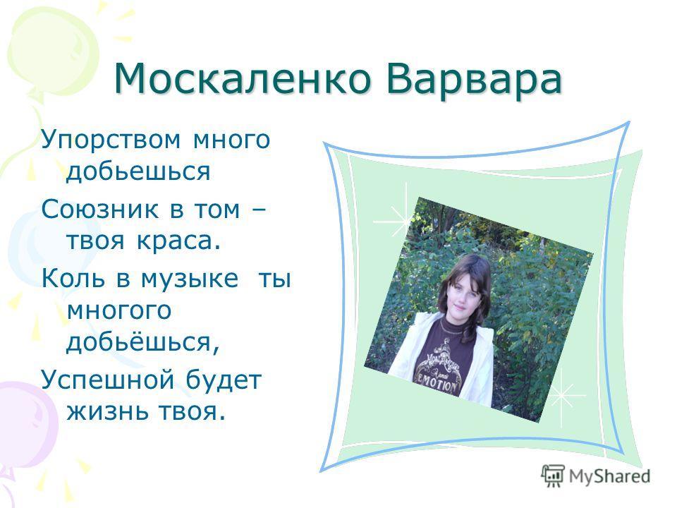 Москаленко Варвара Упорством много добьешься Союзник в том – твоя краса. Коль в музыке ты многого добьёшься, Успешной будет жизнь твоя.