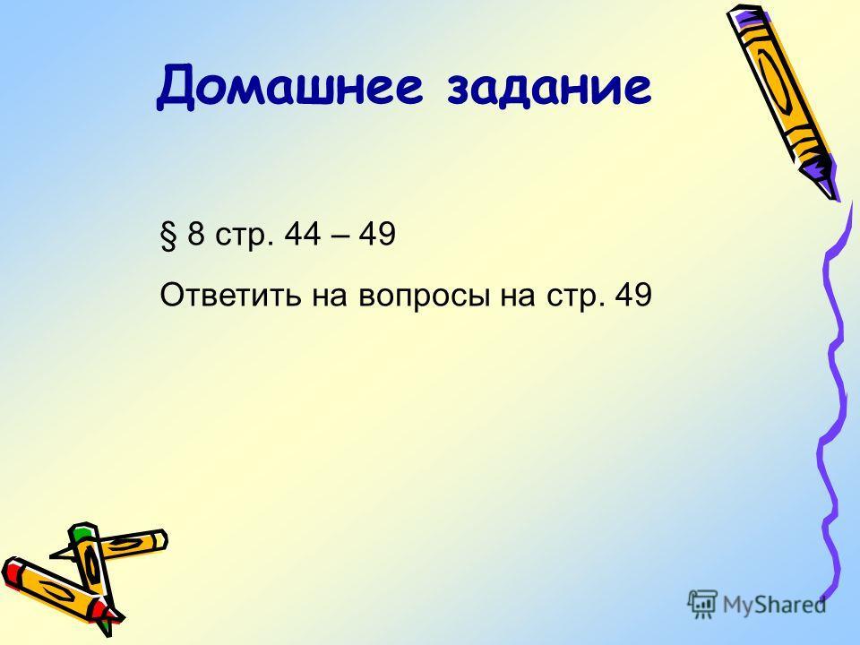 Домашнее задание § 8 cтр. 44 – 49 Ответить на вопросы на стр. 49