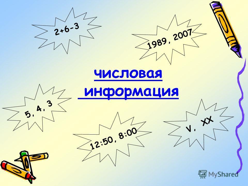 числовая информация 5, 4, 3 2+6-3 V, ХХ 1989, 2007 12:50, 8:00