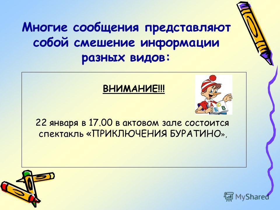 Многие сообщения представляют собой смешение информации разных видов: ВНИМАНИЕ!!! 22 января в 17.00 в актовом зале состоится спектакль «ПРИКЛЮЧЕНИЯ БУРАТИНО »,