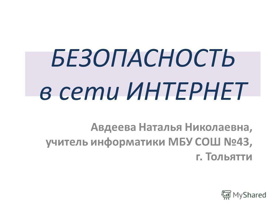 БЕЗОПАСНОСТЬ в сети ИНТЕРНЕТ Авдеева Наталья Николаевна, учитель информатики МБУ СОШ 43, г. Тольятти