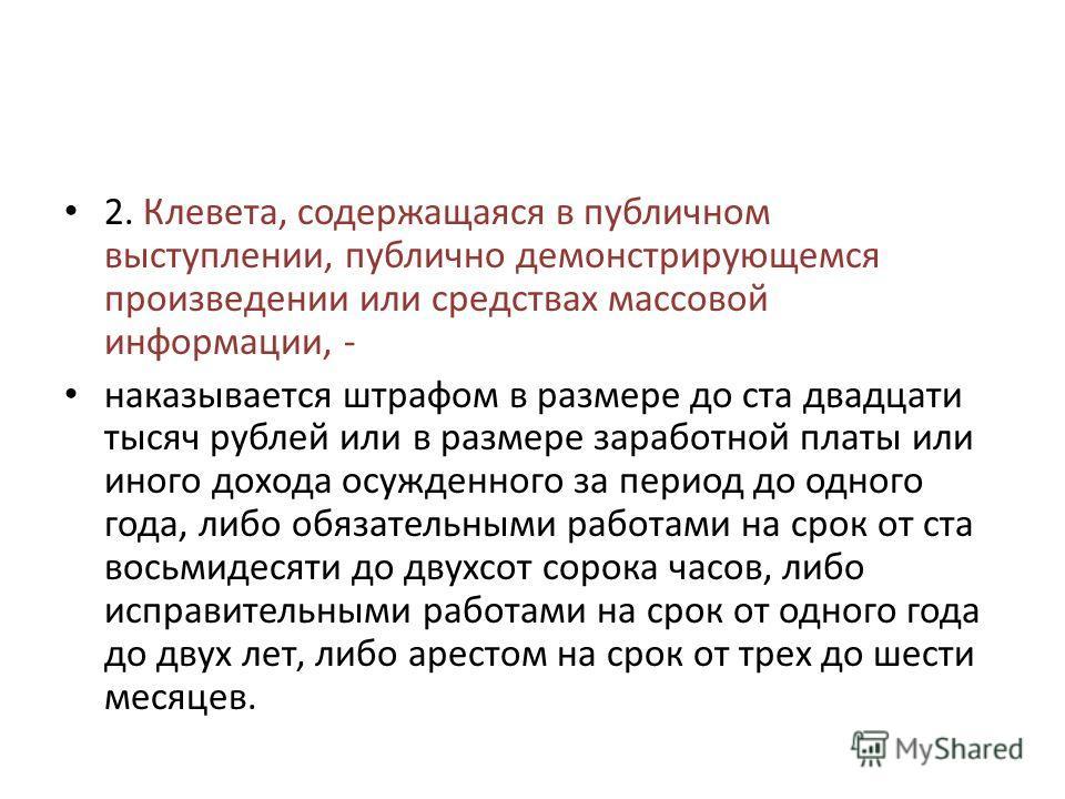 2. Клевета, содержащаяся в публичном выступлении, публично демонстрирующемся произведении или средствах массовой информации, - наказывается штрафом в размере до ста двадцати тысяч рублей или в размере заработной платы или иного дохода осужденного за