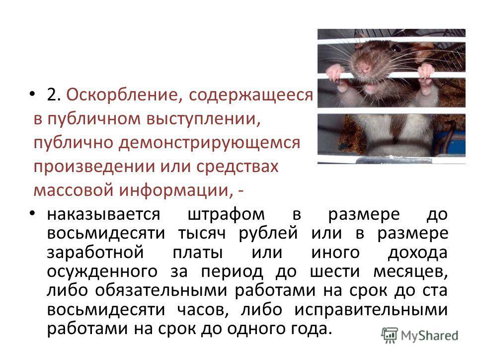 2. Оскорбление, содержащееся в публичном выступлении, публично демонстрирующемся произведении или средствах массовой информации, - наказывается штрафом в размере до восьмидесяти тысяч рублей или в размере заработной платы или иного дохода осужденного