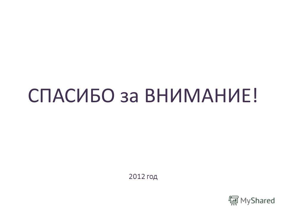 СПАСИБО за ВНИМАНИЕ! 2012 год