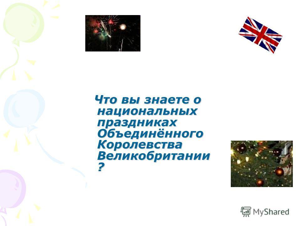 Что вы знаете о национальных праздниках Объединённого Королевства Великобритании ? Что вы знаете о национальных праздниках Объединённого Королевства Великобритании ?