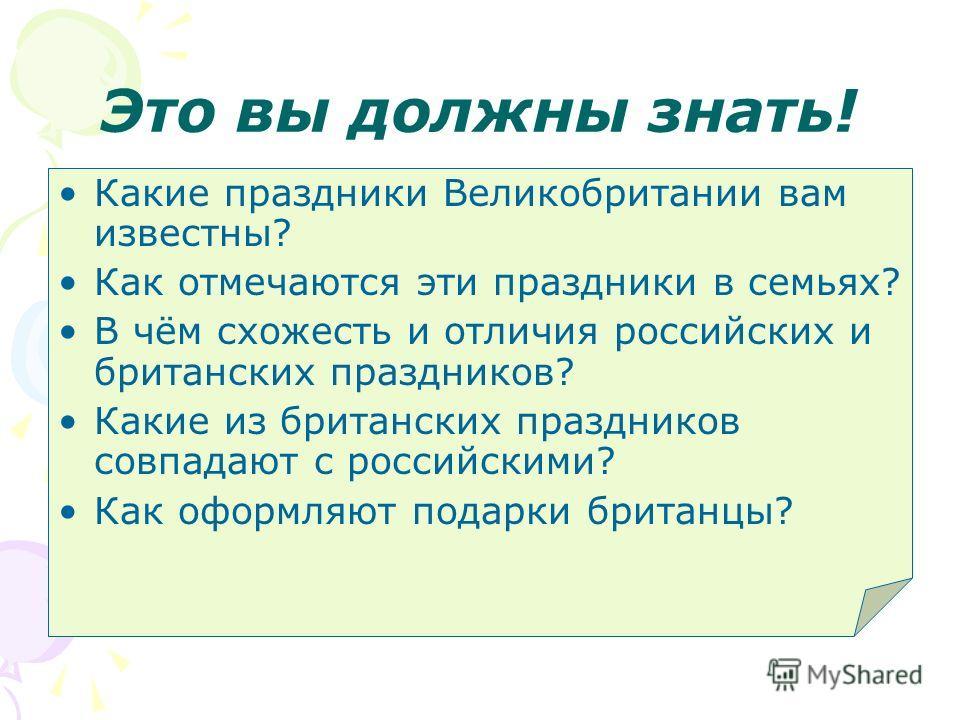 Это вы должны знать! Какие праздники Великобритании вам известны? Как отмечаются эти праздники в семьях? В чём схожесть и отличия российских и британских праздников? Какие из британских праздников совпадают с российскими? Как оформляют подарки британ