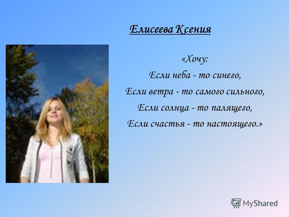 Елисеева Ксения «Хочу: Если неба - то синего, Если ветра - то самого сильного, Если солнца - то палящего, Если счастья - то настоящего.»