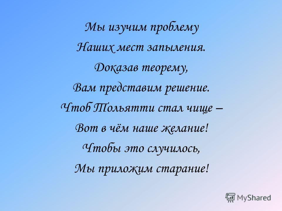 Мы изучим проблему Наших мест запыления. Доказав теорему, Вам представим решение. Чтоб Тольятти стал чище – Вот в чём наше желание! Чтобы это случилось, Мы приложим старание!