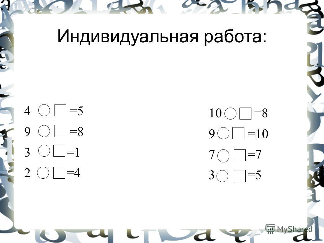 Индивидуальная работа: 4 =5 9 =8 3 =1 2 =4 10 =8 9 =10 7 =7 3 =5