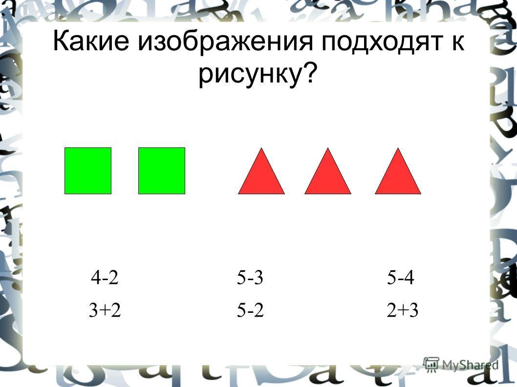 Какие изображения подходят к рисунку? 5-4 2+3 5-3 5-2 4-2 3+2