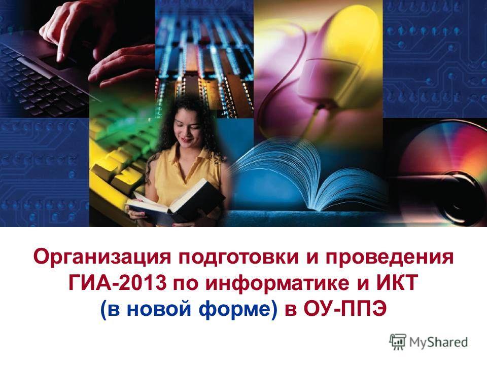 Организация подготовки и проведения ГИА-2013 по информатике и ИКТ (в новой форме) в ОУ-ППЭ