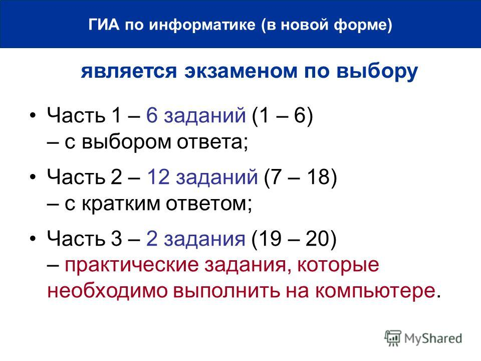 является экзаменом по выбору ГИА по информатике (в новой форме) Часть 1 – 6 заданий (1 – 6) – с выбором ответа; Часть 2 – 12 заданий (7 – 18) – с кратким ответом; Часть 3 – 2 задания (19 – 20) – практические задания, которые необходимо выполнить на к