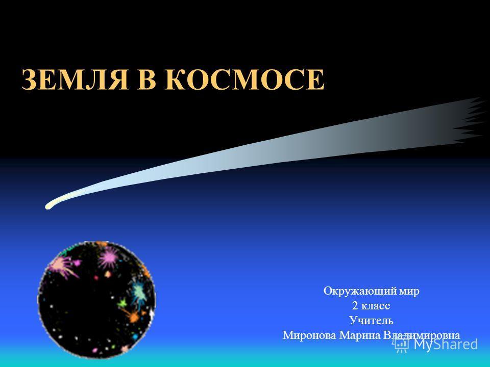 ЗЕМЛЯ В КОСМОСЕ Окружающий мир 2 класс Учитель Миронова Марина Владимировна