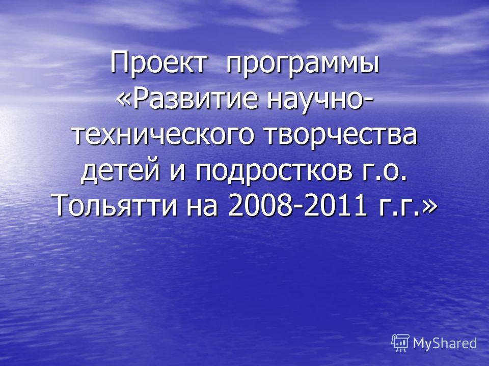 Проект программы «Развитие научно- технического творчества детей и подростков г.о. Тольятти на 2008-2011 г.г.» Проект программы «Развитие научно- технического творчества детей и подростков г.о. Тольятти на 2008-2011 г.г.»