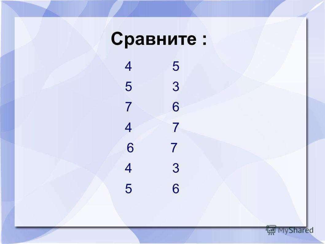 Сравните : 4 5 5 3 7 6 4 7 6 7 4 3 5 6