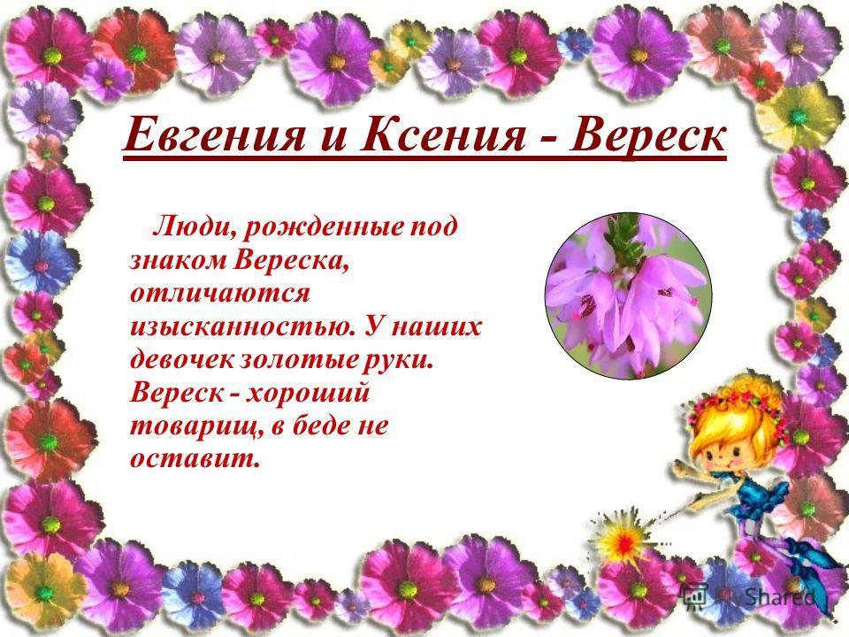 Евгения и Ксения - Вереск Люди, рожденные под знаком Вереска, отличаются изысканностью. У наших девочек золотые руки. Вереск - хороший товарищ, в беде не оставит.