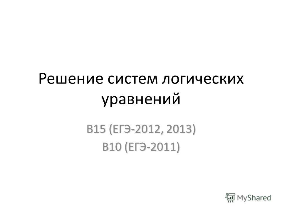 Решение систем логических уравнений В15 (ЕГЭ-2012, 2013) В10 (ЕГЭ-2011)