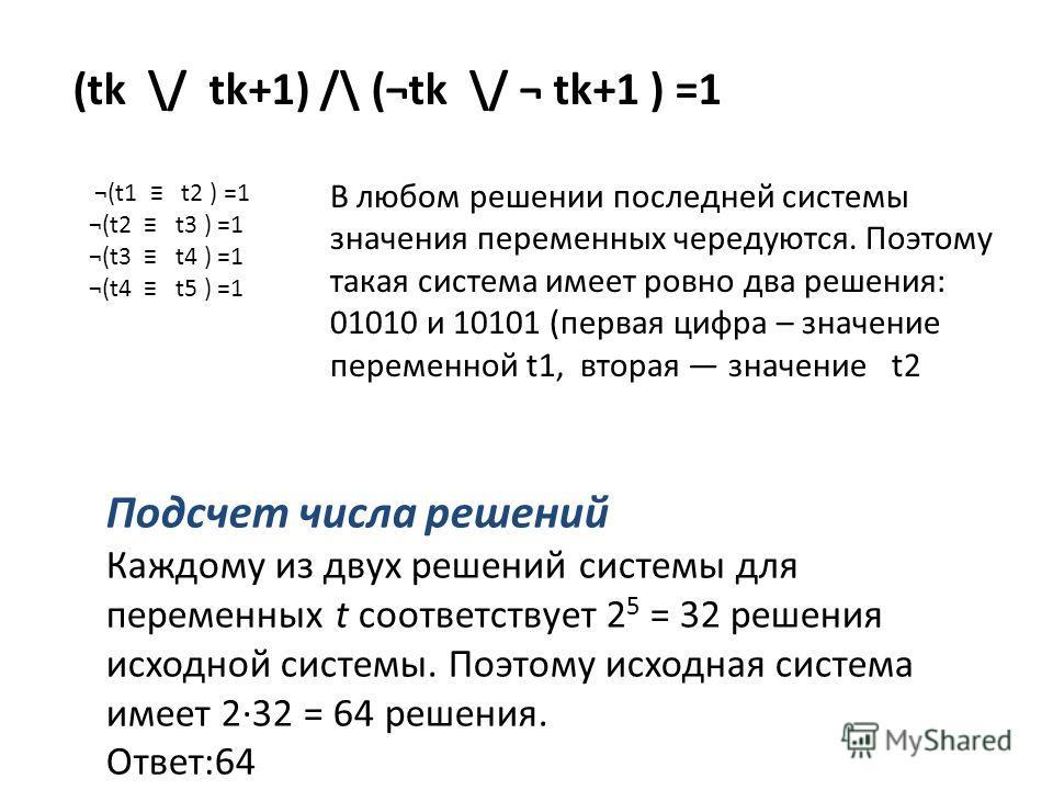 (tk \/ tk+1) /\ (¬tk \/ ¬ tk+1 ) =1 ¬(t1 t2 ) =1 ¬(t2 t3 ) =1 ¬(t3 t4 ) =1 ¬(t4 t5 ) =1 В любом решении последней системы значения переменных чередуются. Поэтому такая система имеет ровно два решения: 01010 и 10101 (первая цифра – значение переменной