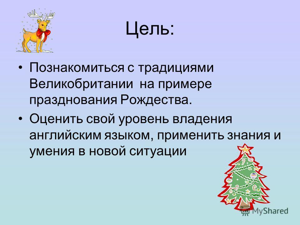 Цель: Познакомиться с традициями Великобритании на примере празднования Рождества. Оценить свой уровень владения английским языком, применить знания и умения в новой ситуации