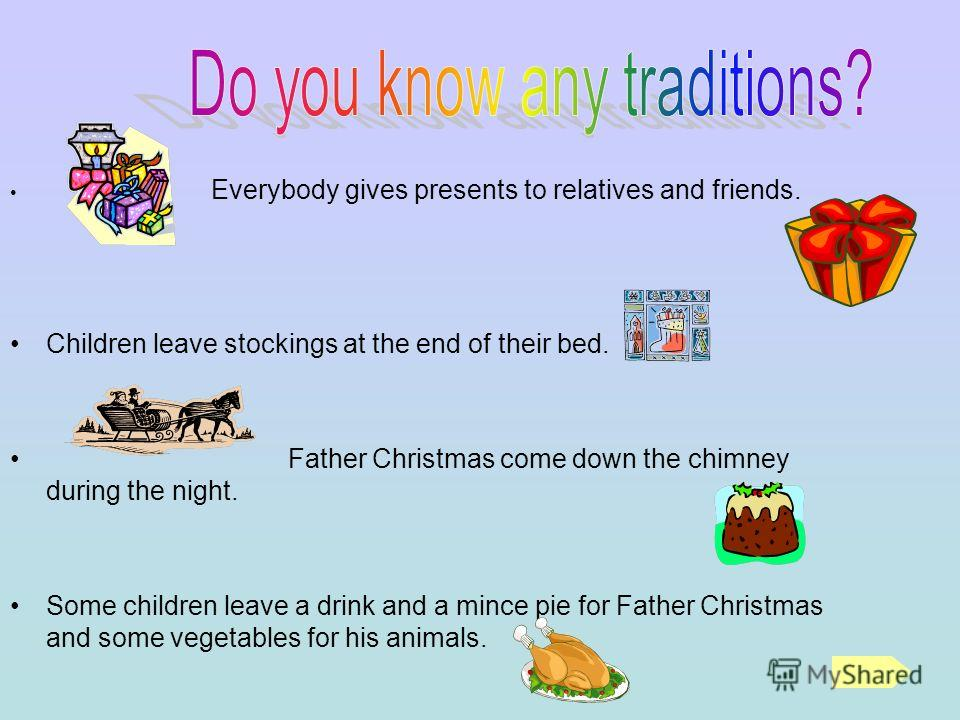 Everybody gives presents to relatives and friends. Children leave stockings at the end of their bed. Father Christmas come down the chimney during the night. Some children leave a drink and a mince pie for Father Christmas and some vegetables for his