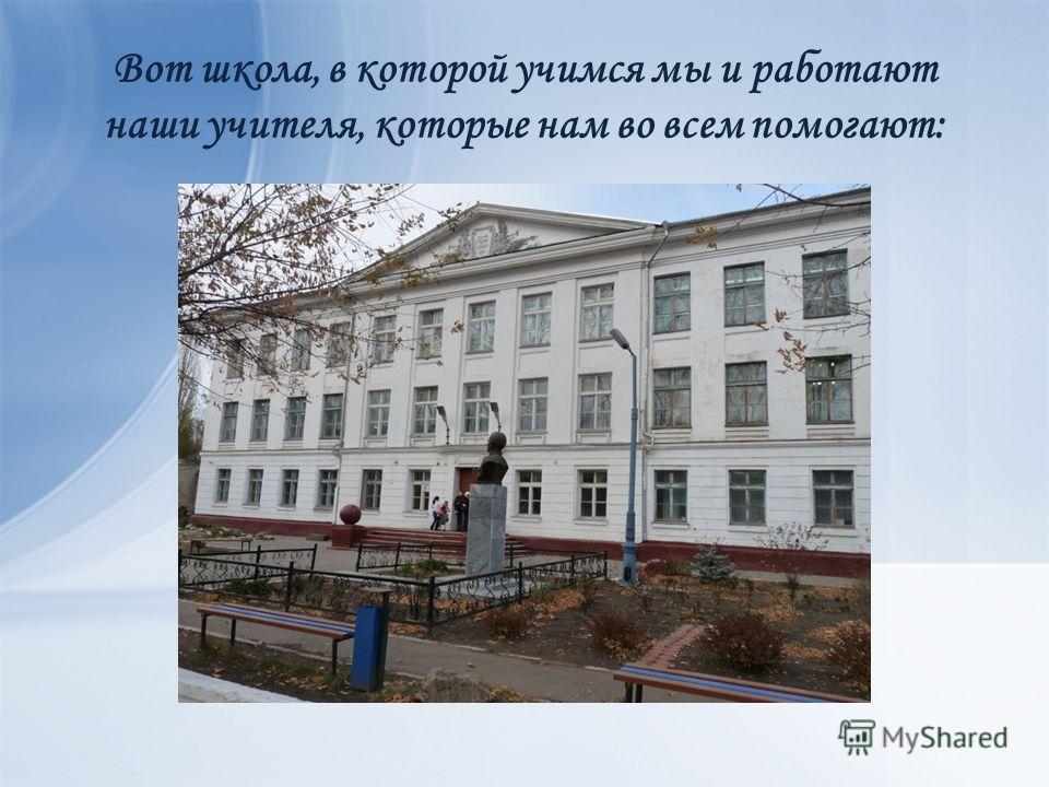 Вот школа, в которой учимся мы и работают наши учителя, которые нам во всем помогают: