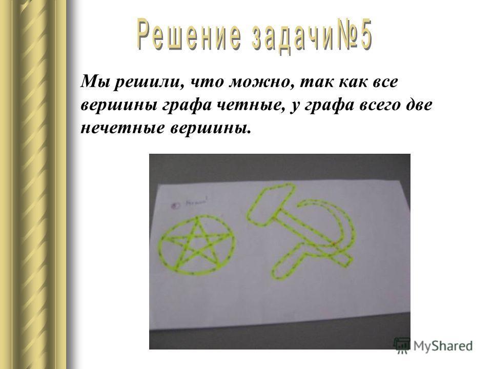 Мы решили, что можно, так как все вершины графа четные, у графа всего две нечетные вершины.