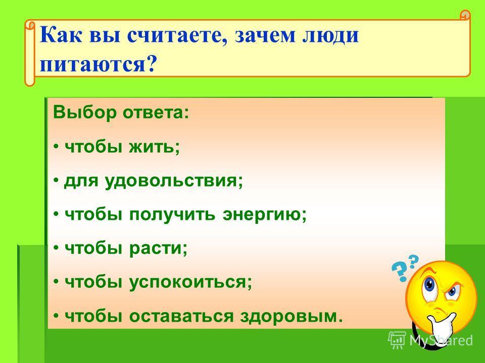 Выбор ответа: чтобы жить; для удовольствия; чтобы получить энергию; чтобы расти; чтобы успокоиться; чтобы оставаться здоровым. Как вы считаете, зачем люди питаются?