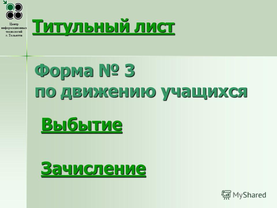 Центр информационных технологий г. Тольятти Форма 3 по движению учащихся Зачисление Титульный лист Титульный лист Выбытие