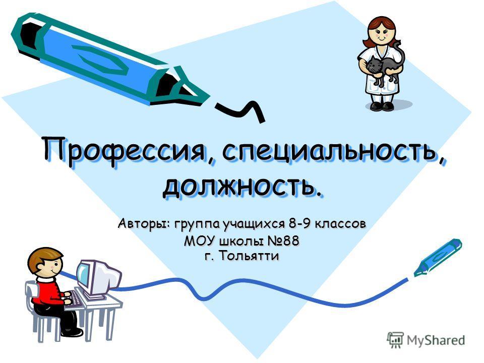 Профессия, специальность, должность. Профессия, специальность, должность. Авторы: группа учащихся 8-9 классов МОУ школы 88 г. Тольятти