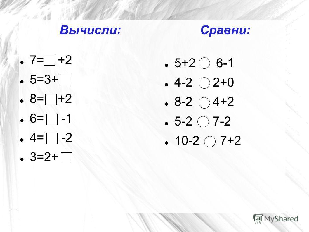 Вычисли:Сравни: 5+2 6-1 4-2 2+0 8-2 4+2 5-2 7-2 10-2 7+2 7= +2 5=3+ 8= +2 6= -1 4= -2 3=2+