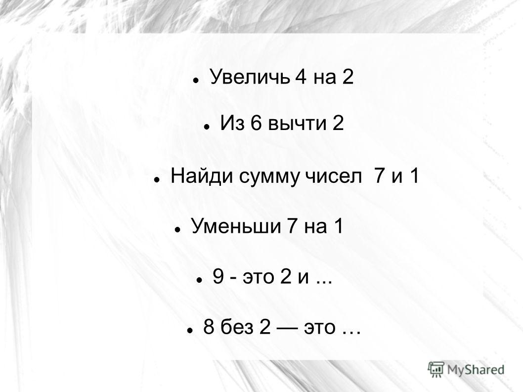Увеличь 4 на 2 Из 6 вычти 2 Найди сумму чисел 7 и 1 8 без 2 это … 9 - это 2 и... Уменьши 7 на 1