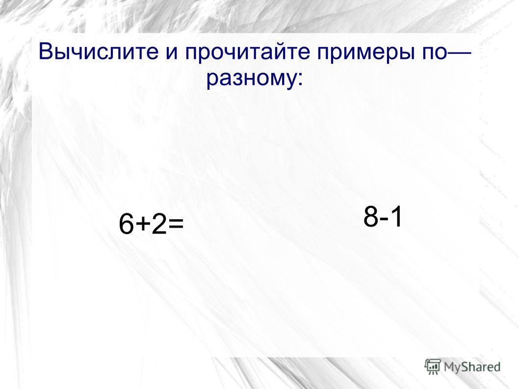 Вычислите и прочитайте примеры по разному: 6+2= 8-1